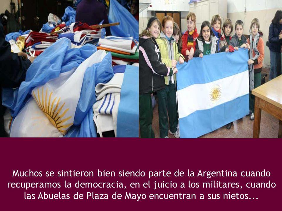 Muchos se sintieron bien siendo parte de la Argentina cuando recuperamos la democracia, en el juicio a los militares, cuando las Abuelas de Plaza de Mayo encuentran a sus nietos...