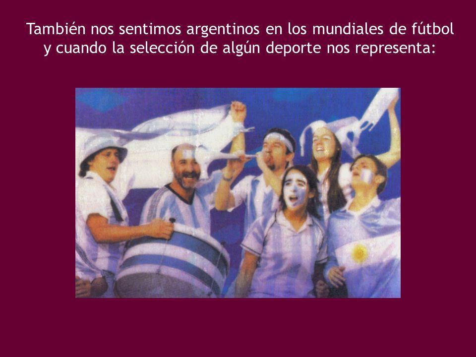 También nos sentimos argentinos en los mundiales de fútbol y cuando la selección de algún deporte nos representa: