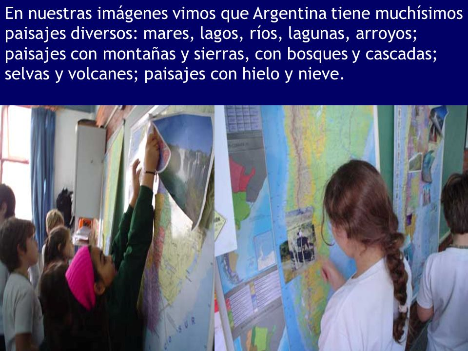 En nuestras imágenes vimos que Argentina tiene muchísimos paisajes diversos: mares, lagos, ríos, lagunas, arroyos; paisajes con montañas y sierras, con bosques y cascadas; selvas y volcanes; paisajes con hielo y nieve.