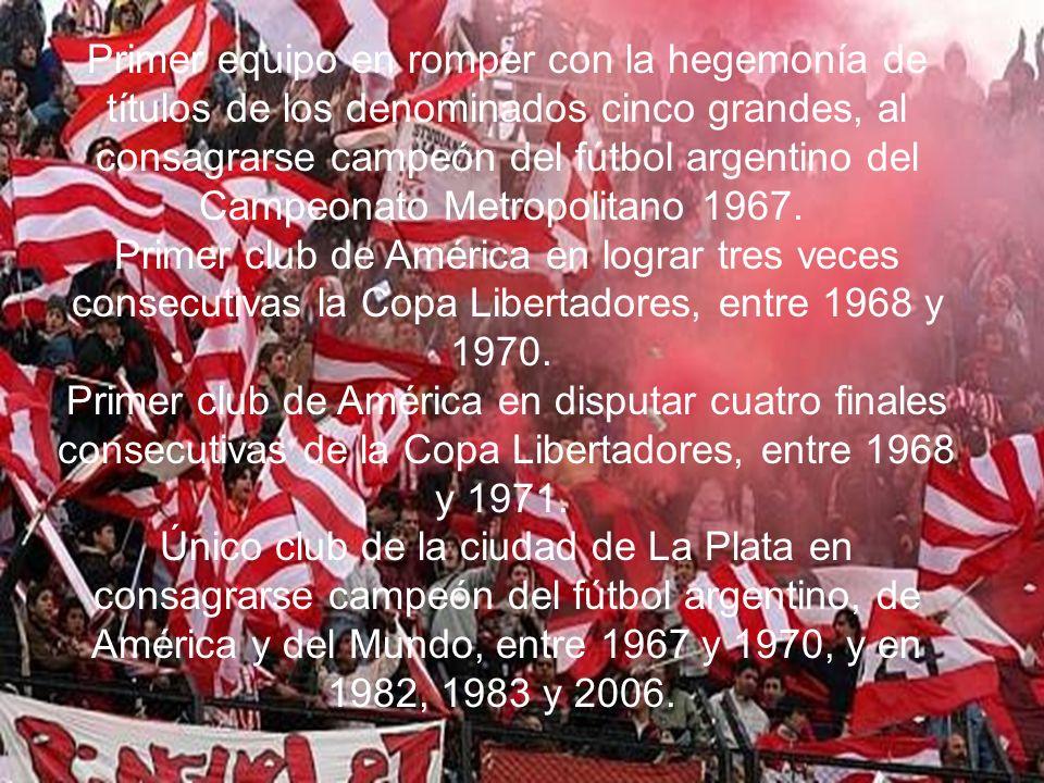 Primer equipo en romper con la hegemonía de títulos de los denominados cinco grandes, al consagrarse campeón del fútbol argentino del Campeonato Metropolitano 1967. Primer club de América en lograr tres veces consecutivas la Copa Libertadores, entre 1968 y 1970. Primer club de América en disputar cuatro finales consecutivas de la Copa Libertadores, entre 1968 y 1971. Único club de la ciudad de La Plata en consagrarse campeón del fútbol argentino, de América y del Mundo, entre 1967 y 1970, y en 1982, 1983 y 2006.
