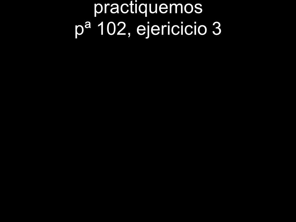 practiquemos pª 102, ejericicio 3