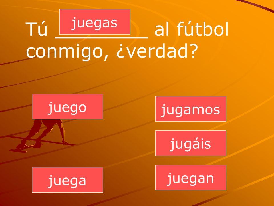 Tú ________ al fútbol conmigo, ¿verdad