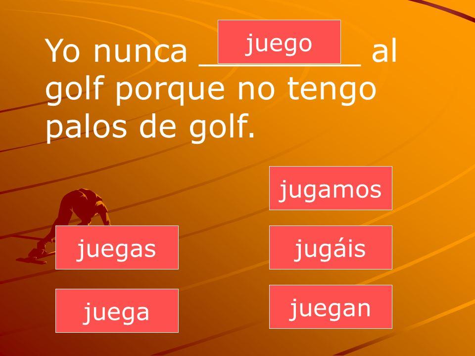 Yo nunca ________ al golf porque no tengo palos de golf.