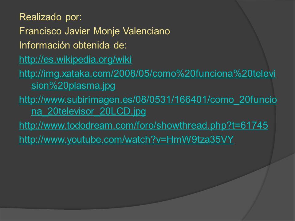 Realizado por: Francisco Javier Monje Valenciano Información obtenida de: http://es.wikipedia.org/wiki http://img.xataka.com/2008/05/como%20funciona%20television%20plasma.jpg http://www.subirimagen.es/08/0531/166401/como_20funciona_20televisor_20LCD.jpg http://www.tododream.com/foro/showthread.php t=61745 http://www.youtube.com/watch v=HmW9tza35VY