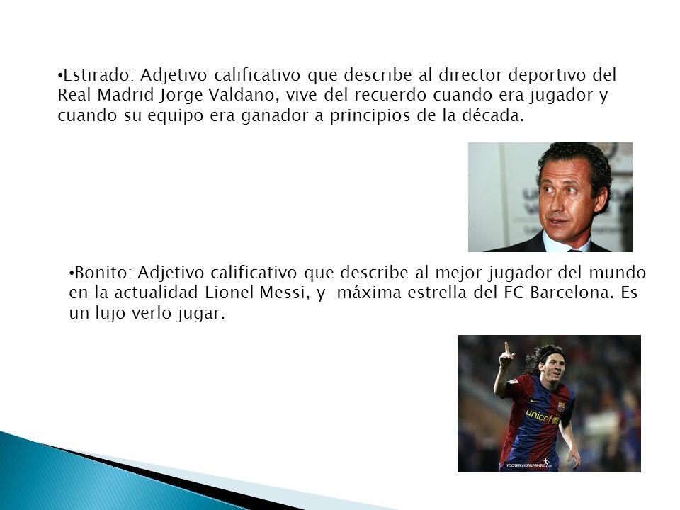 Estirado: Adjetivo calificativo que describe al director deportivo del Real Madrid Jorge Valdano, vive del recuerdo cuando era jugador y cuando su equipo era ganador a principios de la década.