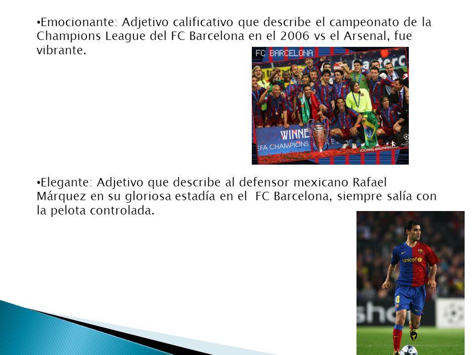 Emocionante: Adjetivo calificativo que describe el campeonato de la Champions League del FC Barcelona en el 2006 vs el Arsenal, fue vibrante.
