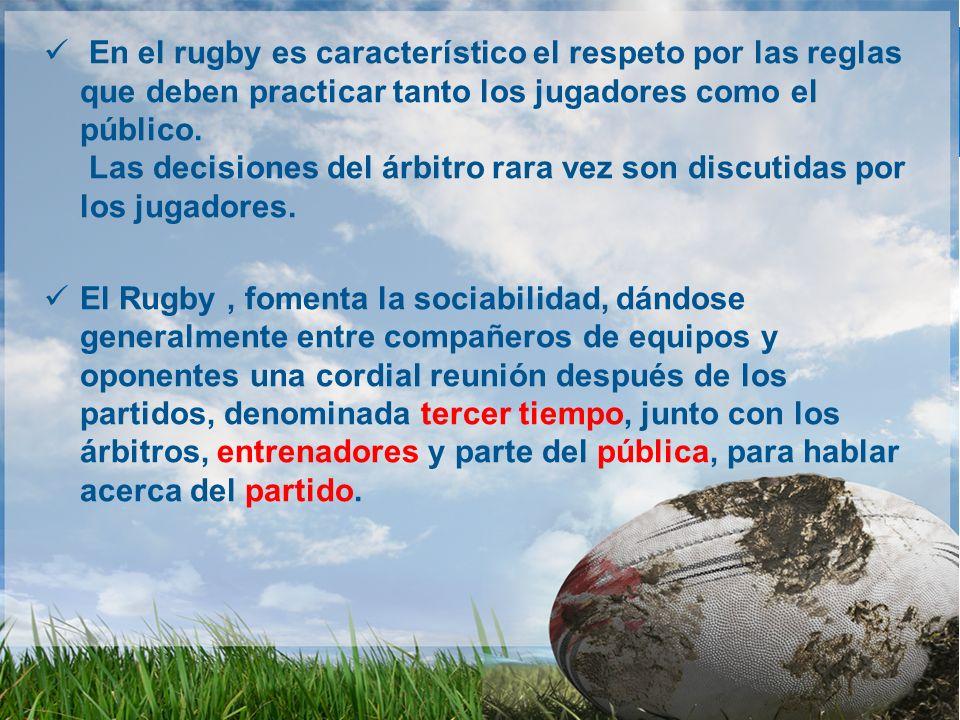 En el rugby es característico el respeto por las reglas que deben practicar tanto los jugadores como el público. Las decisiones del árbitro rara vez son discutidas por los jugadores.