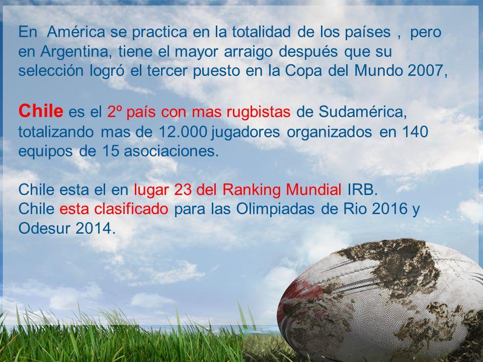 En América se practica en la totalidad de los países , pero en Argentina, tiene el mayor arraigo después que su selección logró el tercer puesto en la Copa del Mundo 2007, Chile es el 2º país con mas rugbistas de Sudamérica, totalizando mas de 12.000 jugadores organizados en 140 equipos de 15 asociaciones.