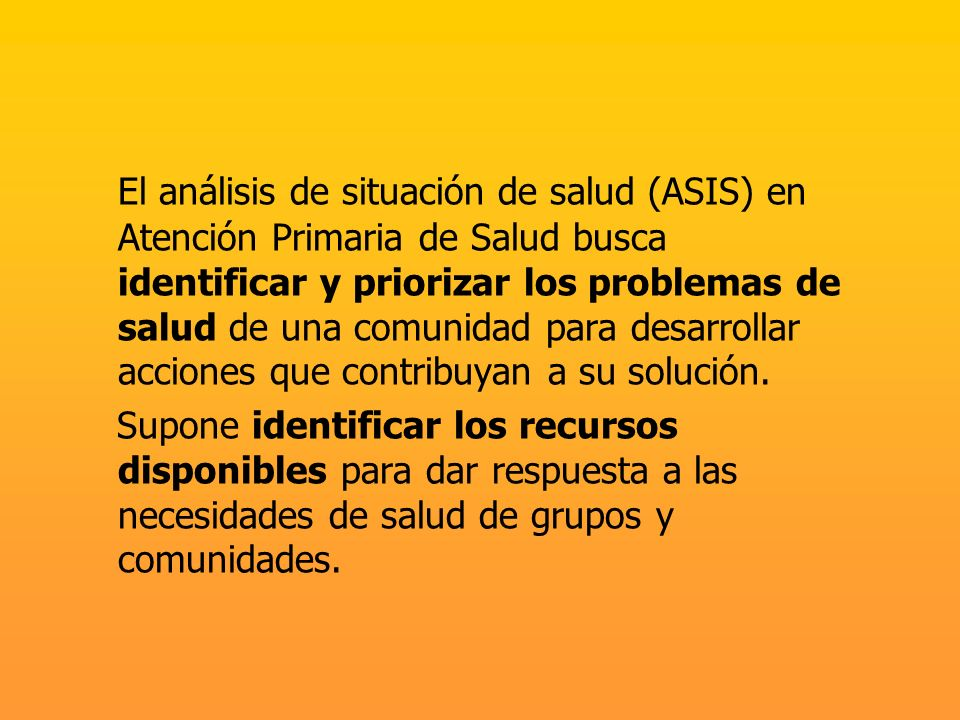 El análisis de situación de salud (ASIS) en Atención Primaria de Salud busca identificar y priorizar los problemas de salud de una comunidad para desarrollar acciones que contribuyan a su solución.