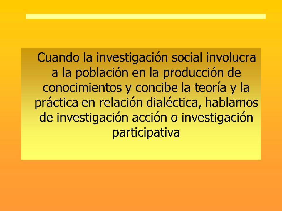 Cuando la investigación social involucra a la población en la producción de conocimientos y concibe la teoría y la práctica en relación dialéctica, hablamos de investigación acción o investigación participativa
