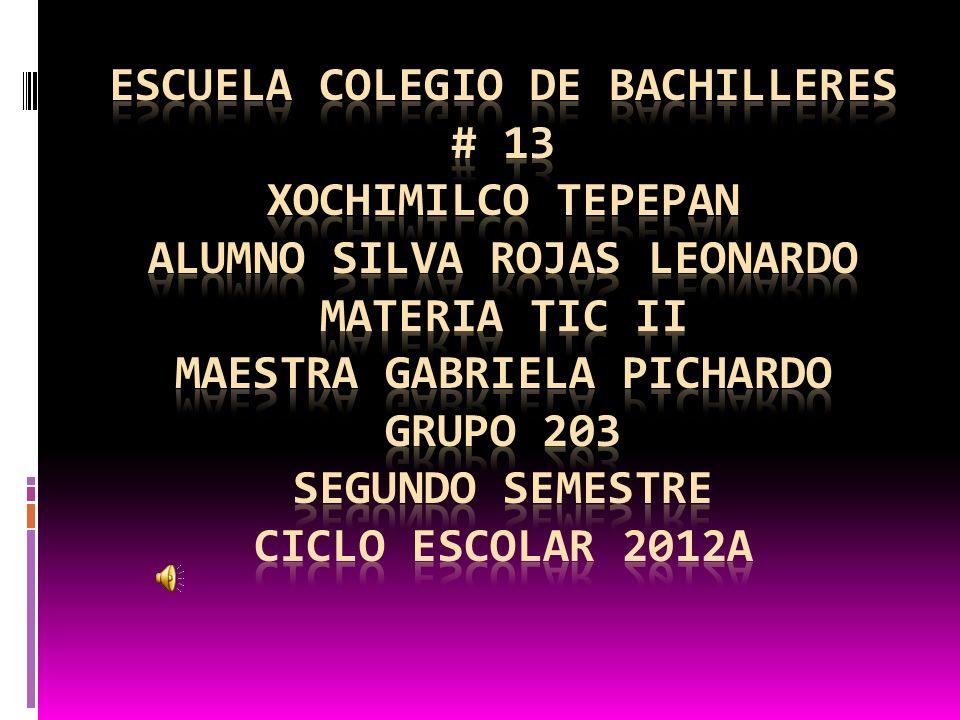 Escuela colegio de bachilleres # 13 Xochimilco tepepan alumno Silva rojas Leonardo materia tic ii maestra Gabriela Pichardo grupo 203 segundo semestre ciclo escolar 2012a