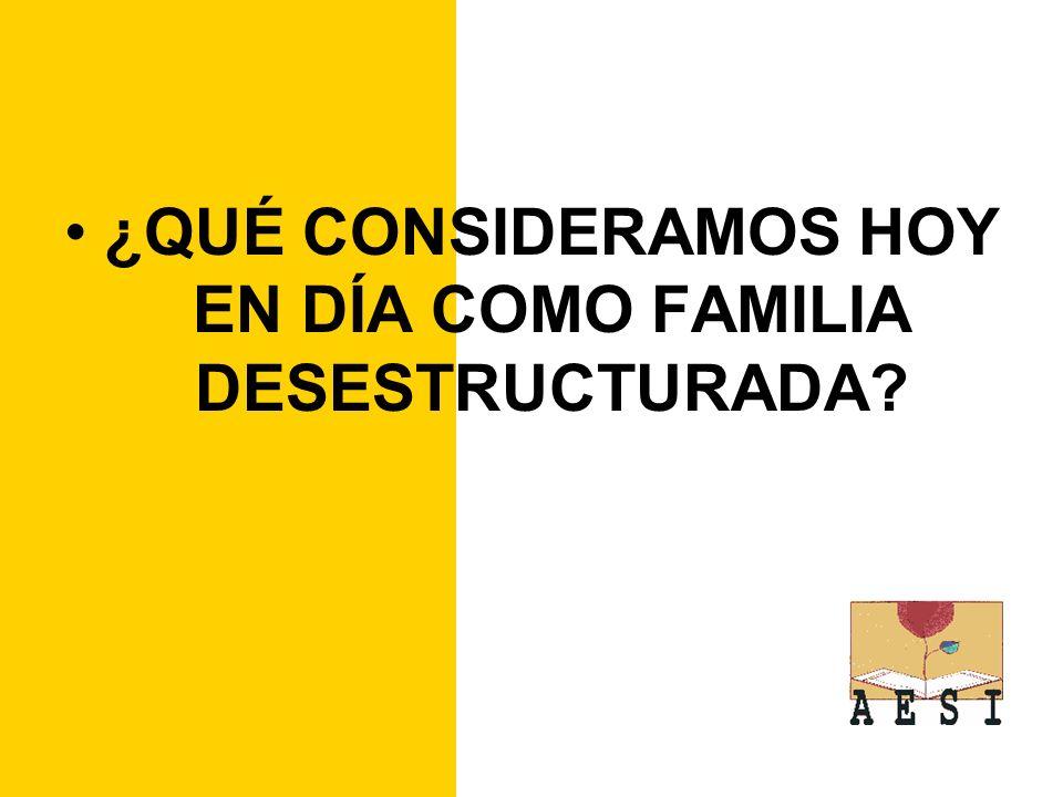 ¿QUÉ CONSIDERAMOS HOY EN DÍA COMO FAMILIA DESESTRUCTURADA