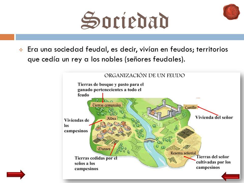 Sociedad Era una sociedad feudal, es decir, vivían en feudos; territorios que cedía un rey a los nobles (señores feudales).