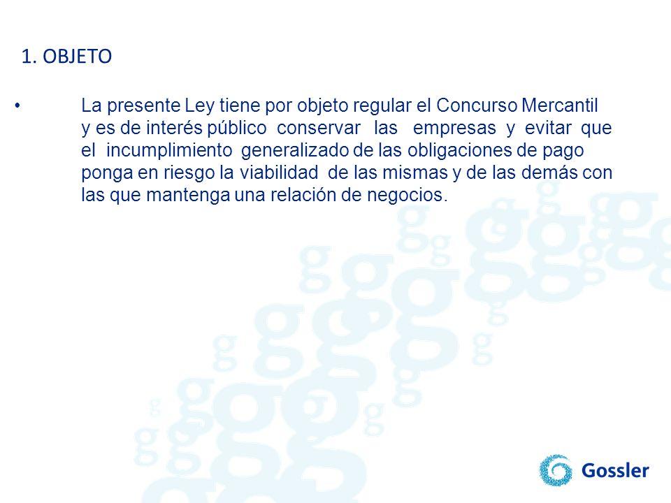 1. OBJETO • La presente Ley tiene por objeto regular el Concurso Mercantil. y es de interés público conservar las empresas y evitar que.