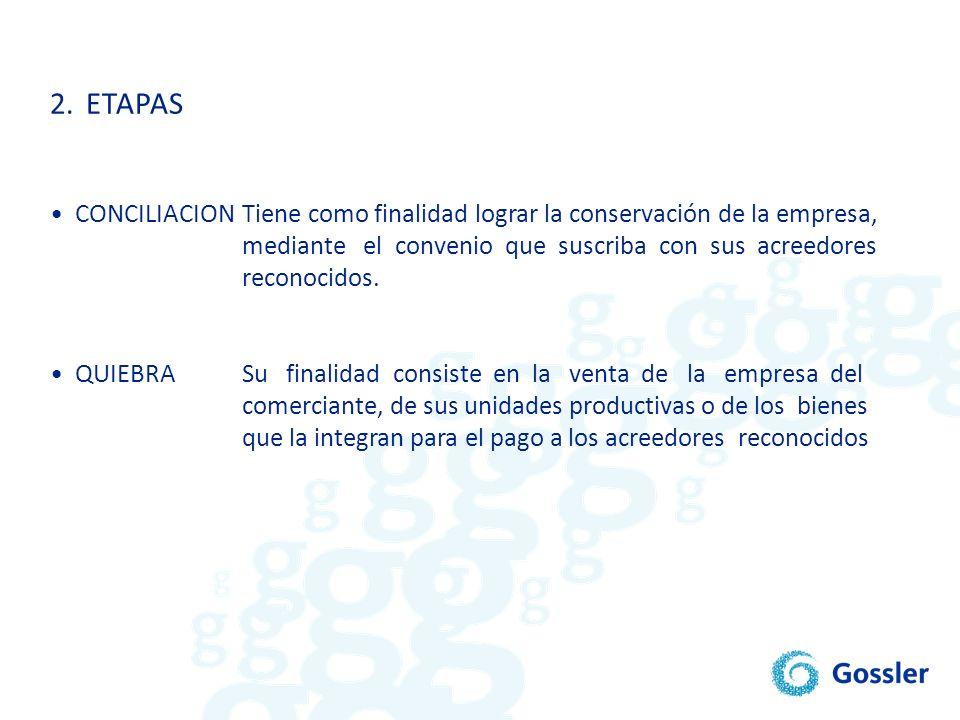 2. ETAPAS • CONCILIACION Tiene como finalidad lograr la conservación de la empresa, mediante el convenio que suscriba con sus acreedores.
