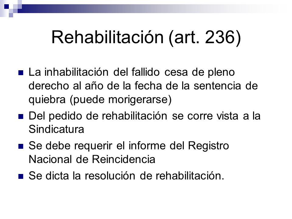 Rehabilitación (art. 236) La inhabilitación del fallido cesa de pleno derecho al año de la fecha de la sentencia de quiebra (puede morigerarse)