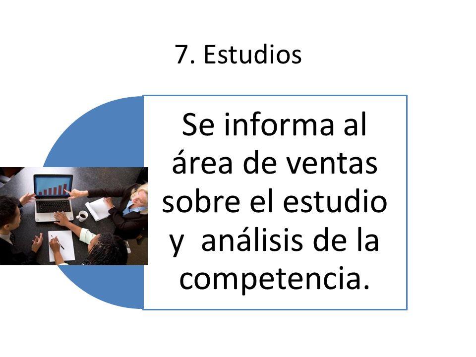 7. Estudios Se informa al área de ventas sobre el estudio y análisis de la competencia.
