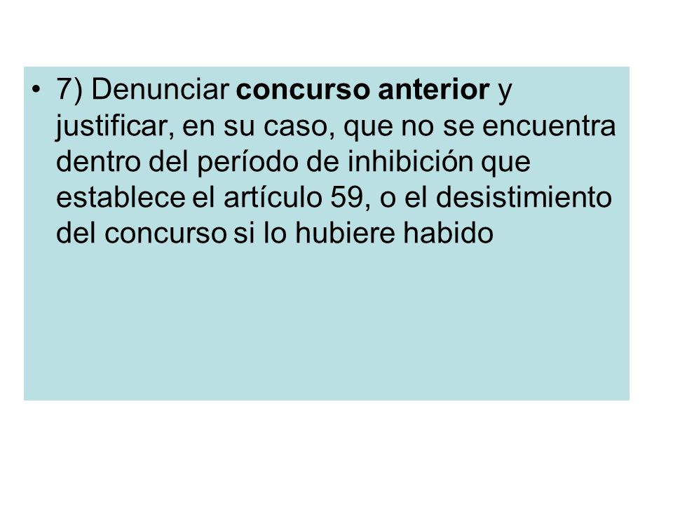 7) Denunciar concurso anterior y justificar, en su caso, que no se encuentra dentro del período de inhibición que establece el artículo 59, o el desistimiento del concurso si lo hubiere habido