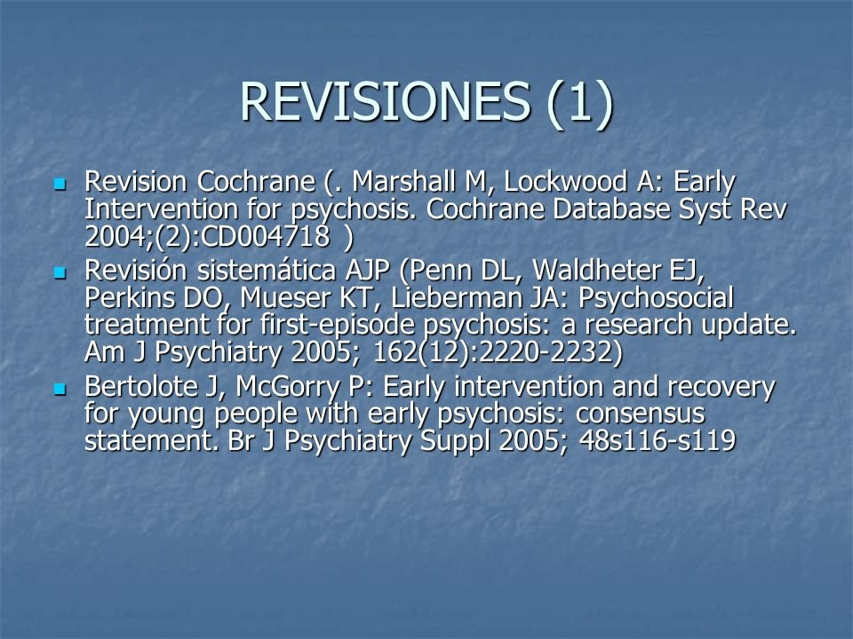 REVISIONES (1)Revision Cochrane (. Marshall M, Lockwood A: Early Intervention for psychosis. Cochrane Database Syst Rev 2004;(2):CD004718 )