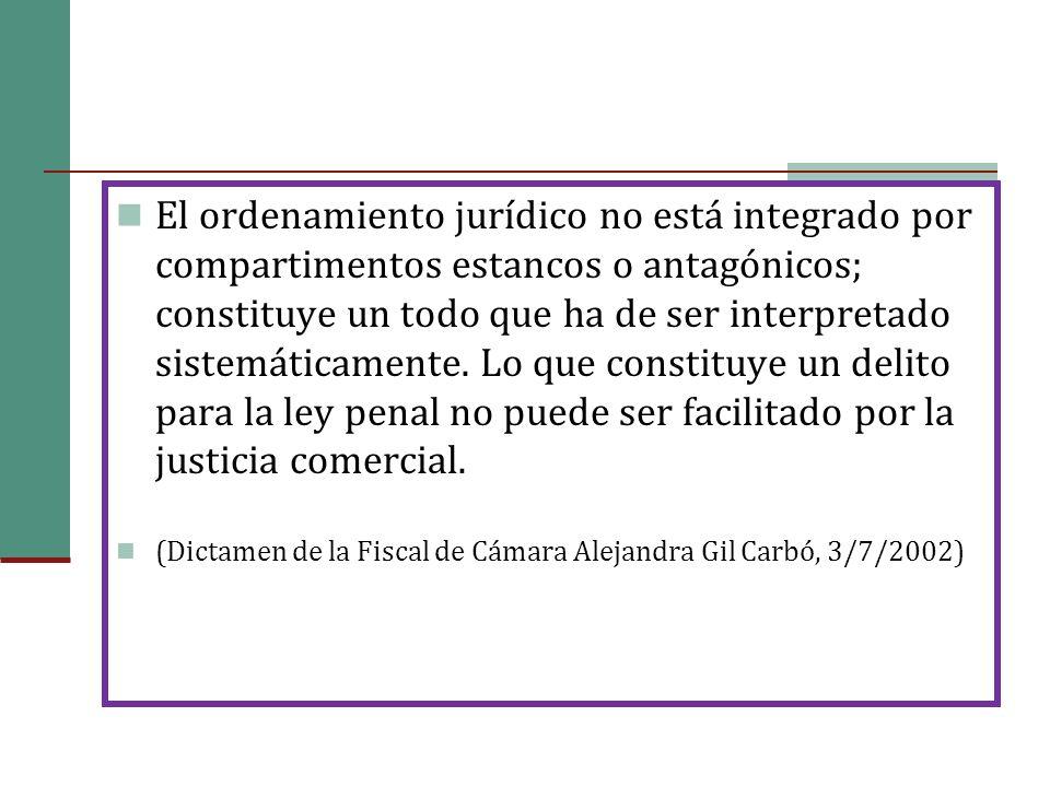 El ordenamiento jurídico no está integrado por compartimentos estancos o antagónicos; constituye un todo que ha de ser interpretado sistemáticamente. Lo que constituye un delito para la ley penal no puede ser facilitado por la justicia comercial.