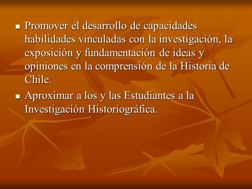 Promover el desarrollo de capacidades habilidades vinculadas con la investigación, la exposición y fundamentación de ideas y opiniones en la comprensión de la Historia de Chile.