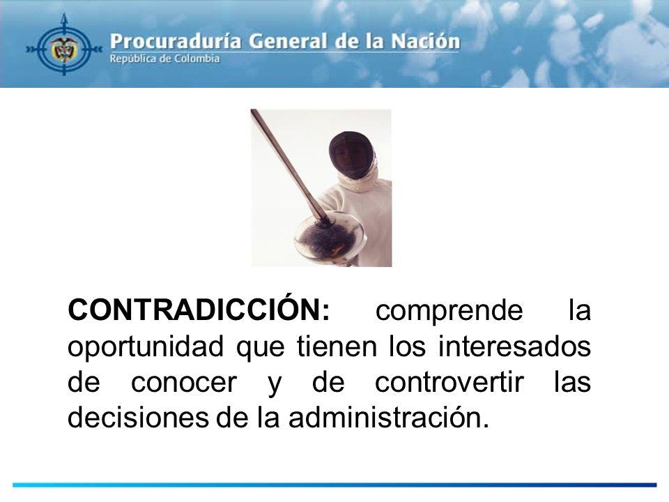 CONTRADICCIÓN: comprende la oportunidad que tienen los interesados de conocer y de controvertir las decisiones de la administración.