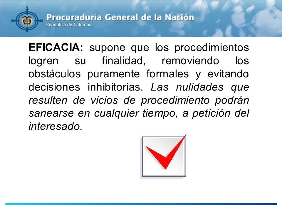 EFICACIA: supone que los procedimientos logren su finalidad, removiendo los obstáculos puramente formales y evitando decisiones inhibitorias.