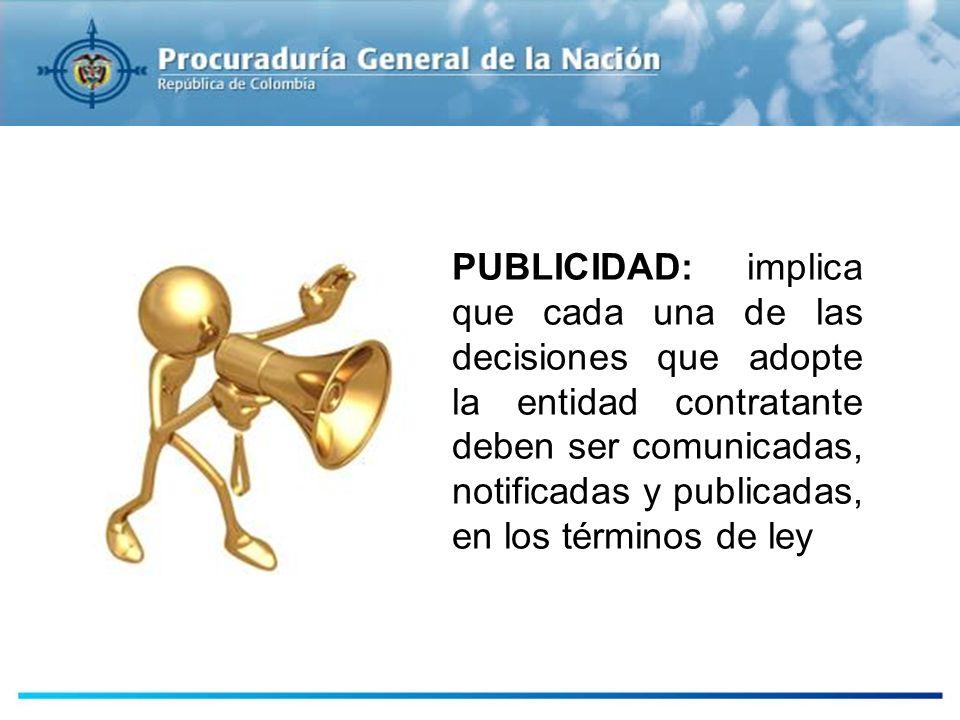 PUBLICIDAD: implica que cada una de las decisiones que adopte la entidad contratante deben ser comunicadas, notificadas y publicadas, en los términos de ley