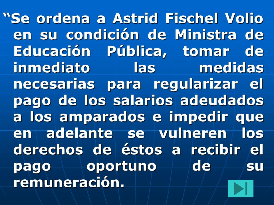 Se ordena a Astrid Fischel Volio en su condición de Ministra de Educación Pública, tomar de inmediato las medidas necesarias para regularizar el pago de los salarios adeudados a los amparados e impedir que en adelante se vulneren los derechos de éstos a recibir el pago oportuno de su remuneración.