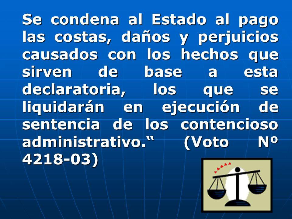 Se condena al Estado al pago las costas, daños y perjuicios causados con los hechos que sirven de base a esta declaratoria, los que se liquidarán en ejecución de sentencia de los contencioso administrativo. (Voto Nº 4218-03)