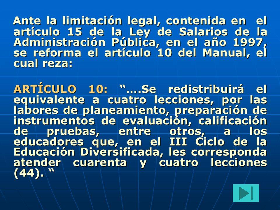 Ante la limitación legal, contenida en el artículo 15 de la Ley de Salarios de la Administración Pública, en el año 1997, se reforma el artículo 10 del Manual, el cual reza: