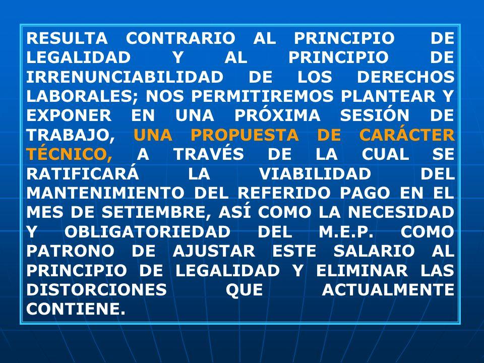 RESULTA CONTRARIO AL PRINCIPIO DE LEGALIDAD Y AL PRINCIPIO DE IRRENUNCIABILIDAD DE LOS DERECHOS LABORALES; NOS PERMITIREMOS PLANTEAR Y EXPONER EN UNA PRÓXIMA SESIÓN DE TRABAJO, UNA PROPUESTA DE CARÁCTER TÉCNICO, A TRAVÉS DE LA CUAL SE RATIFICARÁ LA VIABILIDAD DEL MANTENIMIENTO DEL REFERIDO PAGO EN EL MES DE SETIEMBRE, ASÍ COMO LA NECESIDAD Y OBLIGATORIEDAD DEL M.E.P.