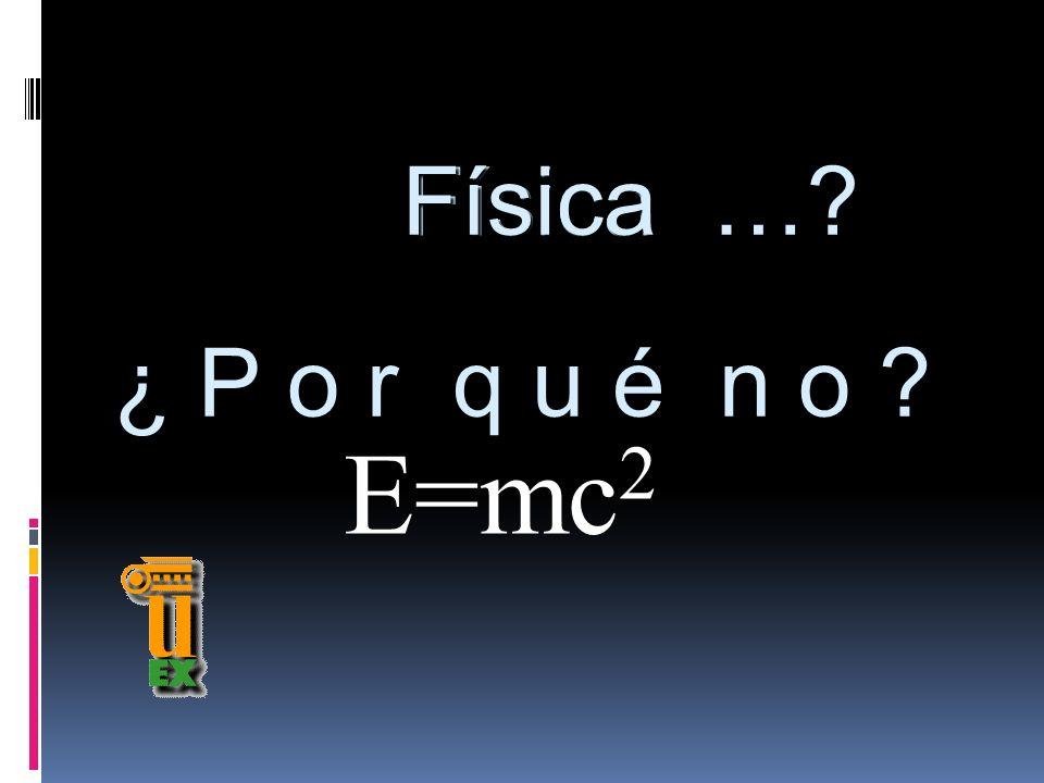 Física … Física ¿ P o r q u é n o E=mc2