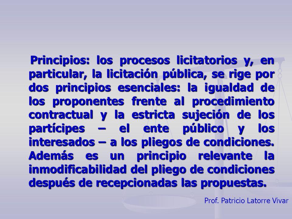 Principios: los procesos licitatorios y, en particular, la licitación pública, se rige por dos principios esenciales: la igualdad de los proponentes frente al procedimiento contractual y la estricta sujeción de los partícipes – el ente público y los interesados – a los pliegos de condiciones.