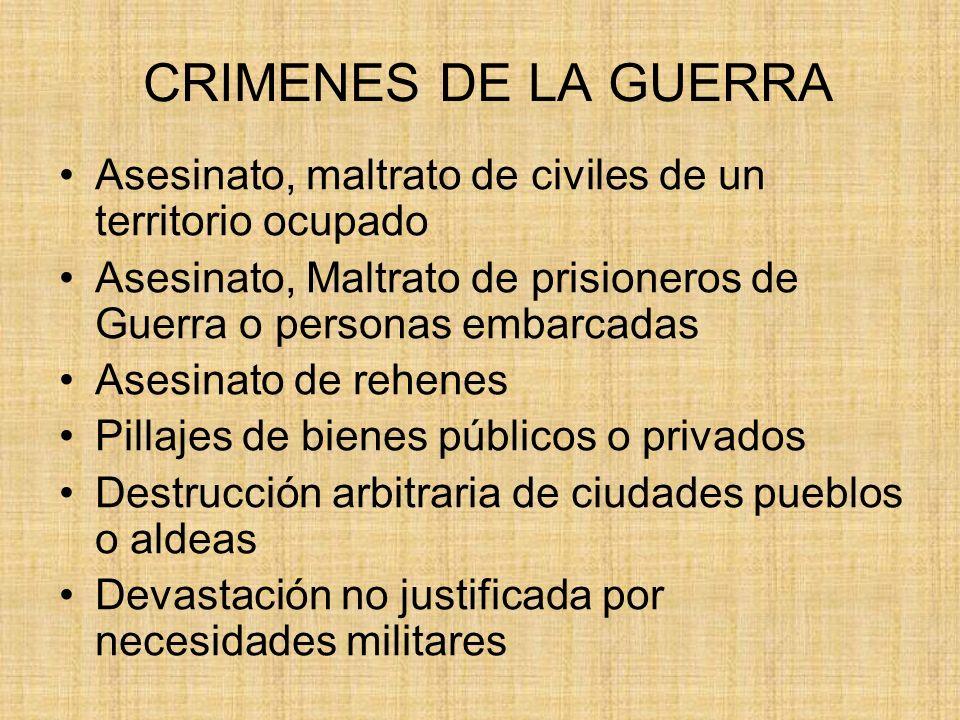 CRIMENES DE LA GUERRA Asesinato, maltrato de civiles de un territorio ocupado. Asesinato, Maltrato de prisioneros de Guerra o personas embarcadas.