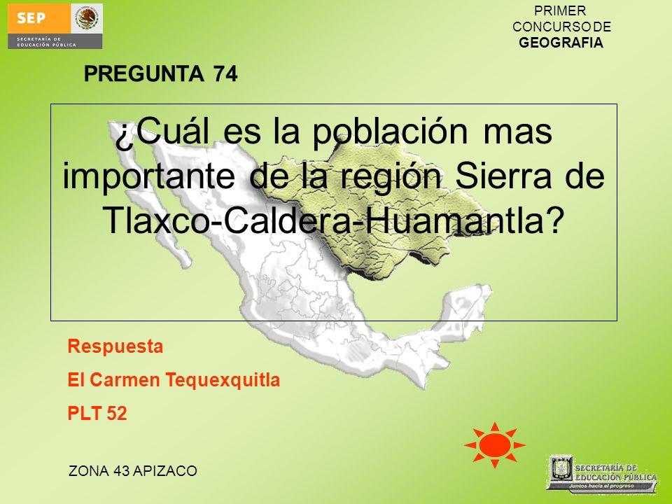 PREGUNTA 74 ¿Cuál es la población mas importante de la región Sierra de Tlaxco-Caldera-Huamantla Respuesta.