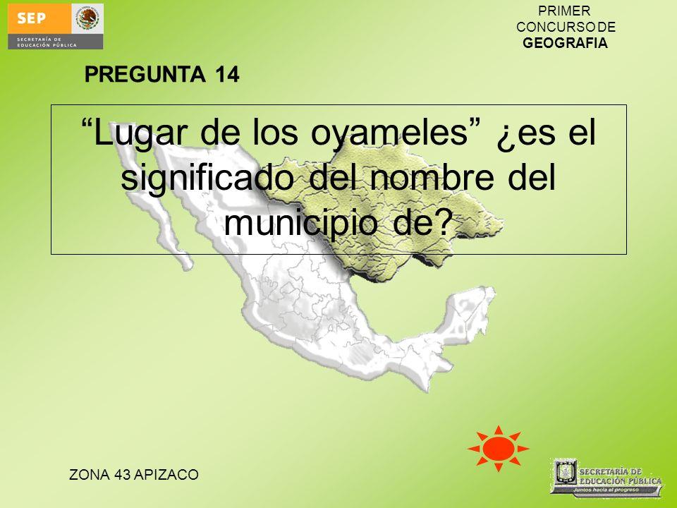 PREGUNTA 14 Lugar de los oyameles ¿es el significado del nombre del municipio de
