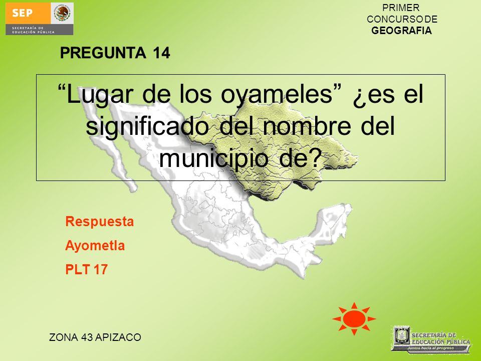 PREGUNTA 14 Lugar de los oyameles ¿es el significado del nombre del municipio de Respuesta. Ayometla.