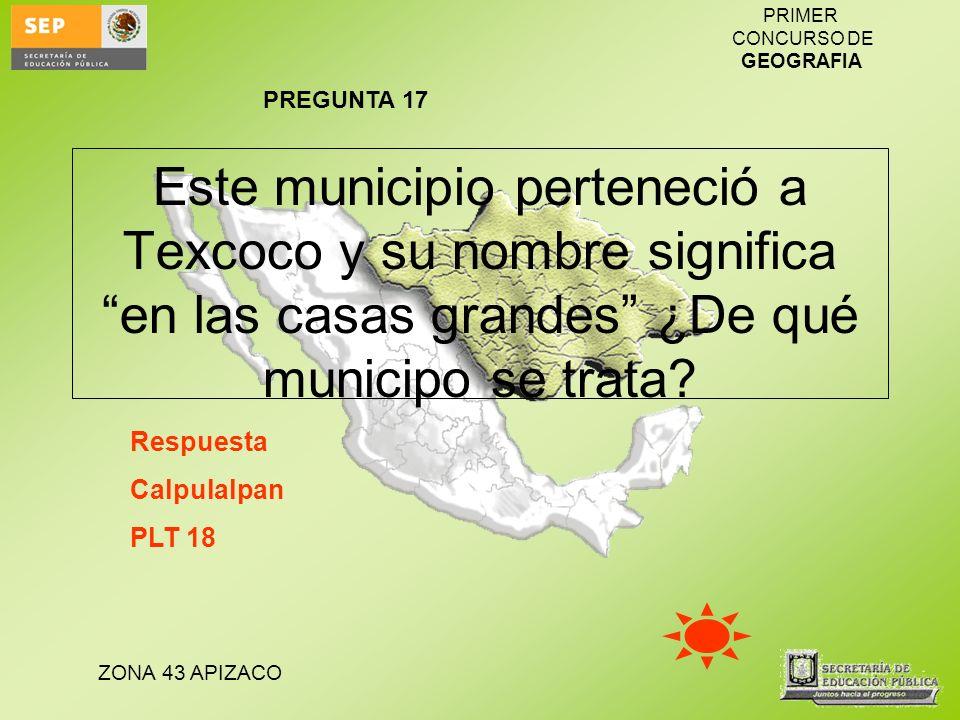 PREGUNTA 17 Este municipio perteneció a Texcoco y su nombre significa en las casas grandes ¿De qué municipo se trata