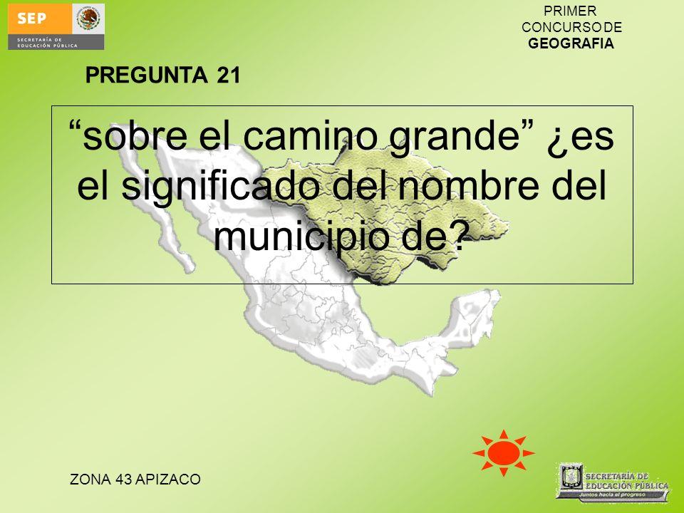 PREGUNTA 21 sobre el camino grande ¿es el significado del nombre del municipio de