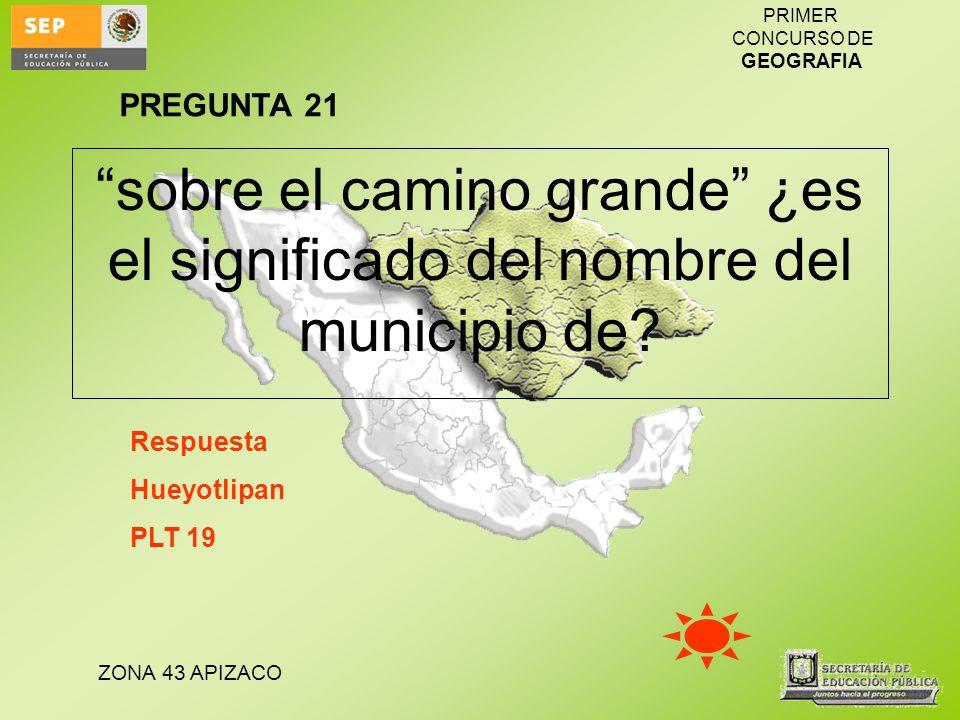 PREGUNTA 21 sobre el camino grande ¿es el significado del nombre del municipio de Respuesta. Hueyotlipan.