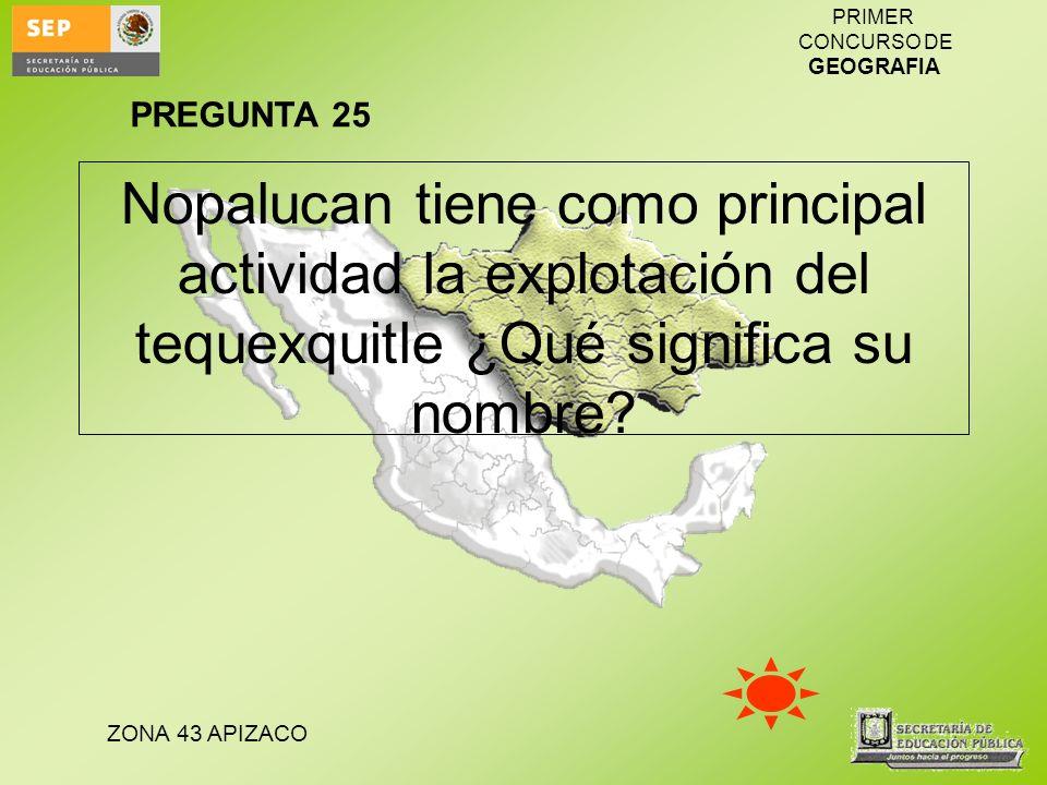 PREGUNTA 25 Nopalucan tiene como principal actividad la explotación del tequexquitle ¿Qué significa su nombre