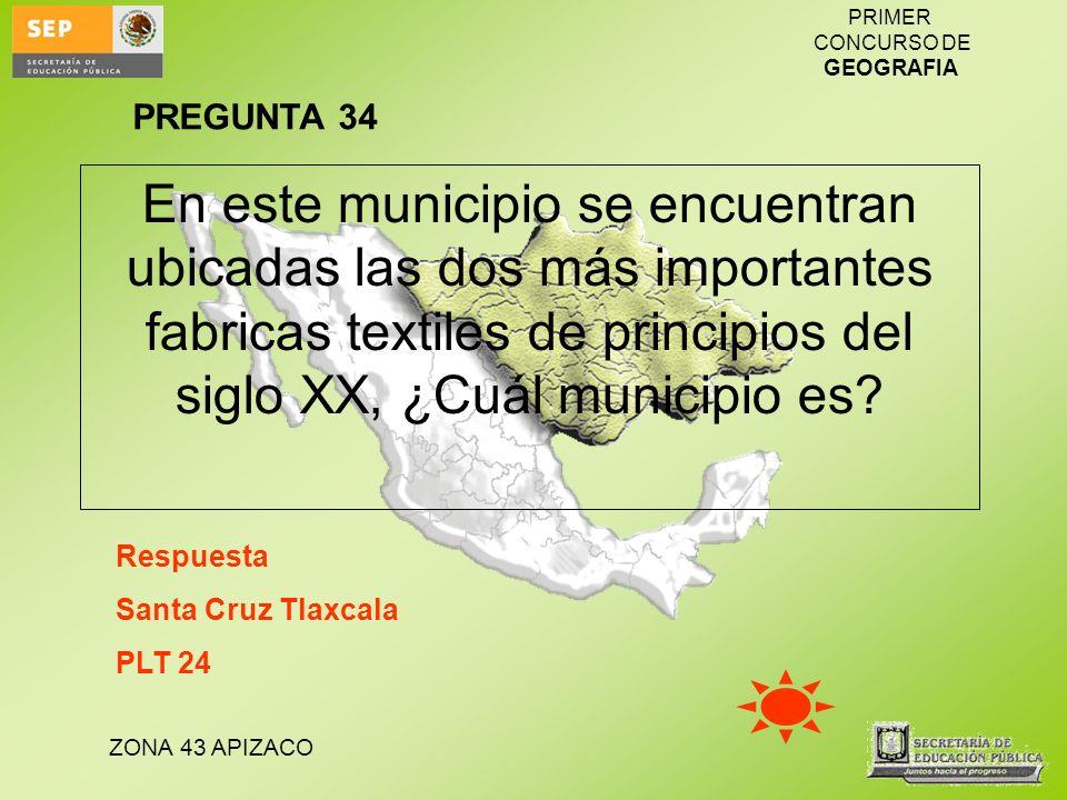 PREGUNTA 34 En este municipio se encuentran ubicadas las dos más importantes fabricas textiles de principios del siglo XX, ¿Cuál municipio es