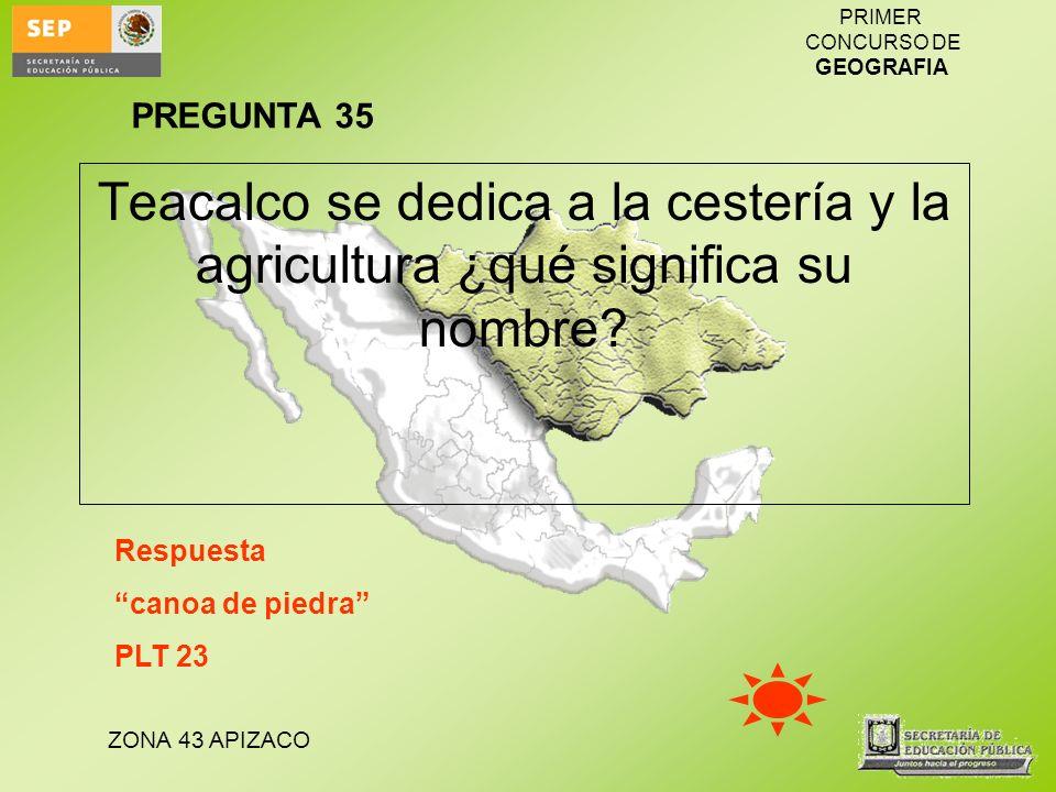 PREGUNTA 35 Teacalco se dedica a la cestería y la agricultura ¿qué significa su nombre Respuesta.