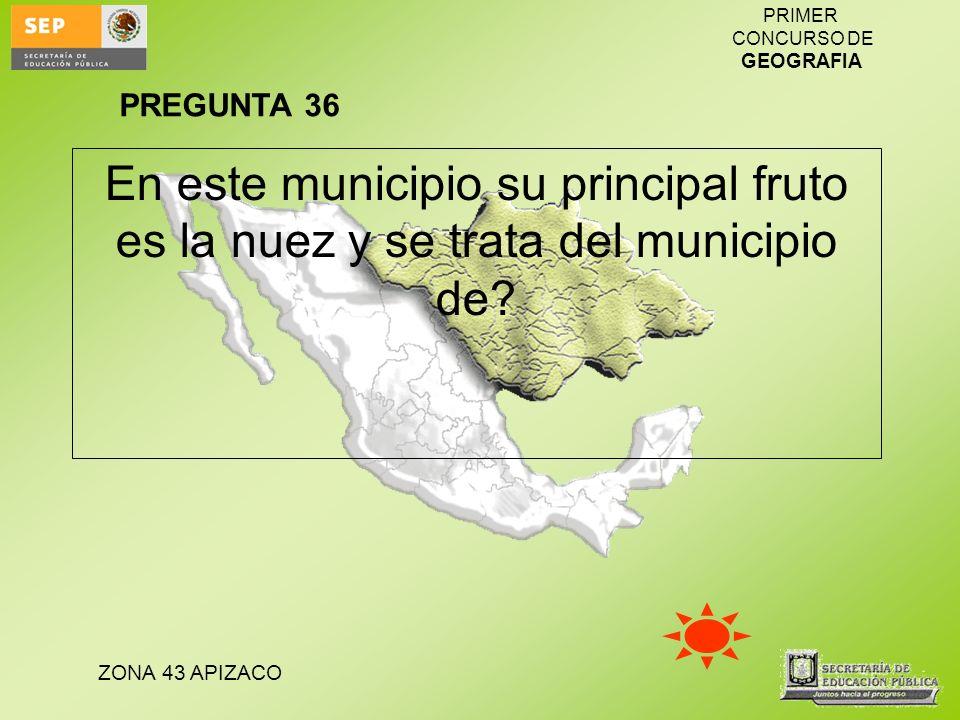 PREGUNTA 36 En este municipio su principal fruto es la nuez y se trata del municipio de