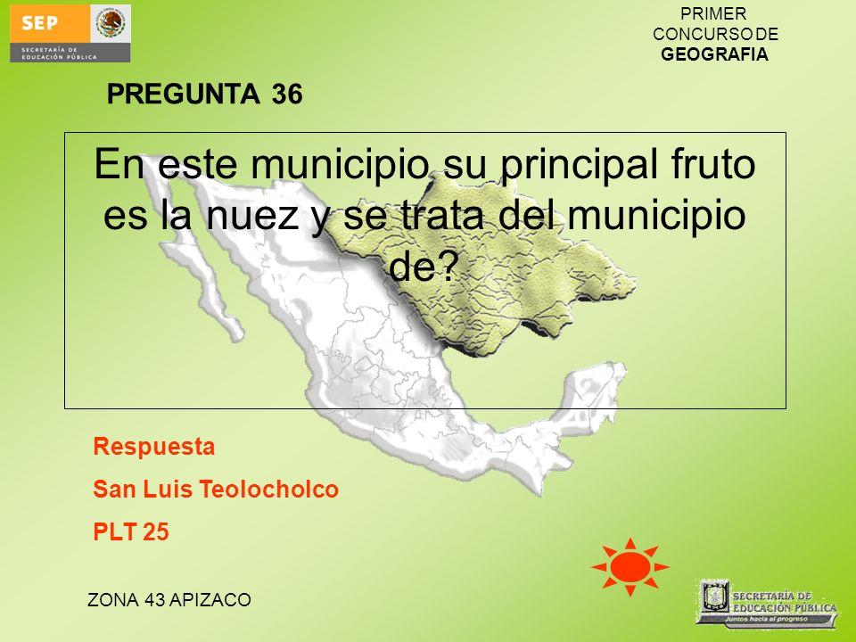 PREGUNTA 36 En este municipio su principal fruto es la nuez y se trata del municipio de Respuesta.