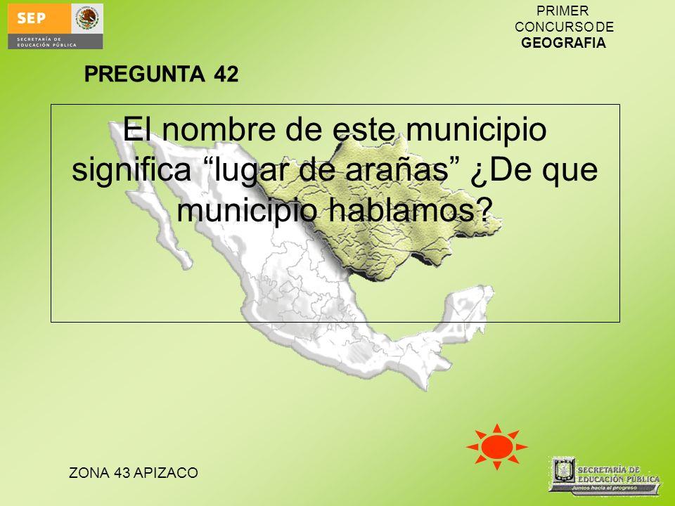 PREGUNTA 42 El nombre de este municipio significa lugar de arañas ¿De que municipio hablamos