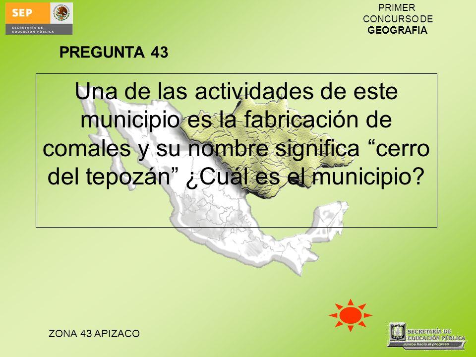 PREGUNTA 43 Una de las actividades de este municipio es la fabricación de comales y su nombre significa cerro del tepozán ¿Cuál es el municipio
