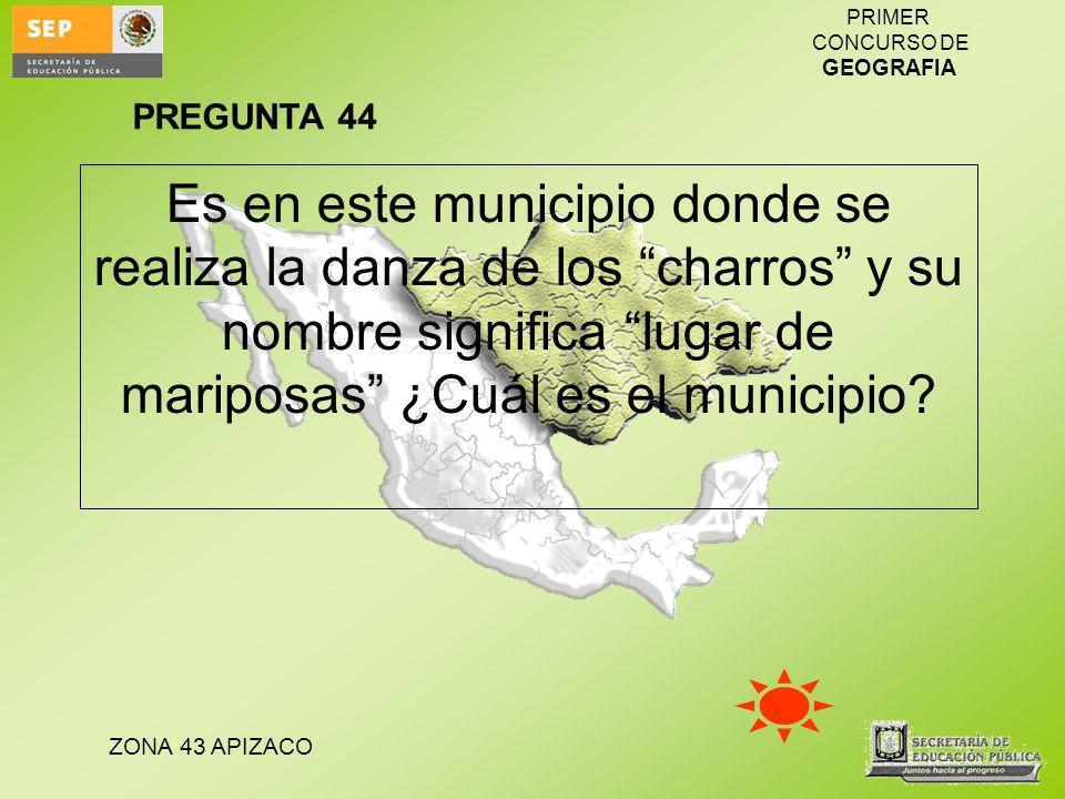PREGUNTA 44 Es en este municipio donde se realiza la danza de los charros y su nombre significa lugar de mariposas ¿Cuál es el municipio