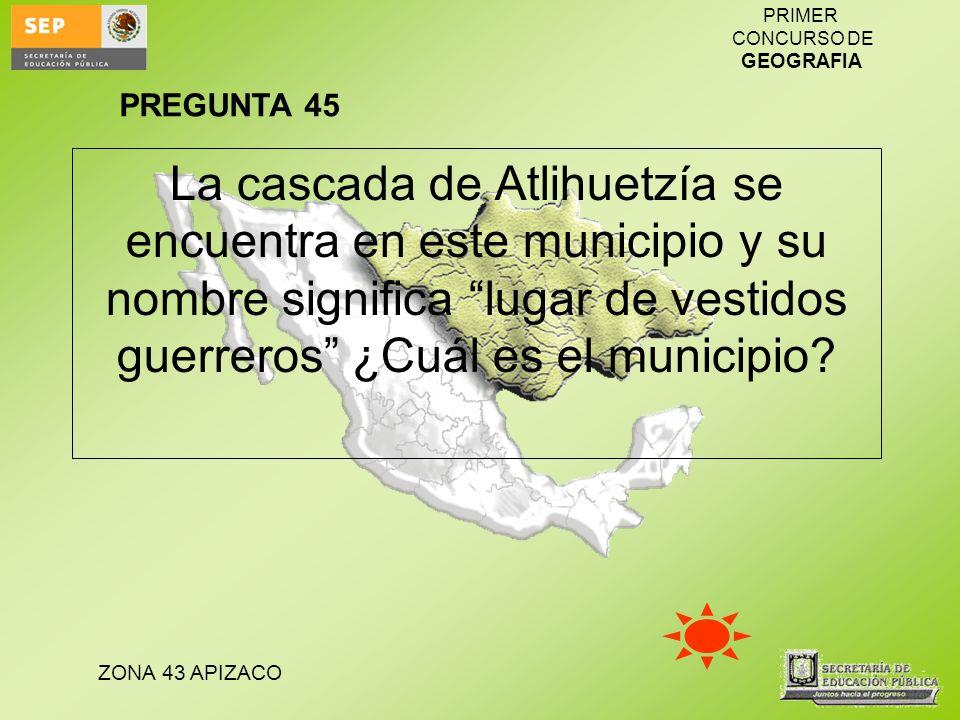 PREGUNTA 45 La cascada de Atlihuetzía se encuentra en este municipio y su nombre significa lugar de vestidos guerreros ¿Cuál es el municipio